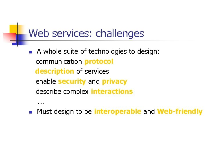 Web services: challenges A whole suite of technologies to design: communication protocol description of