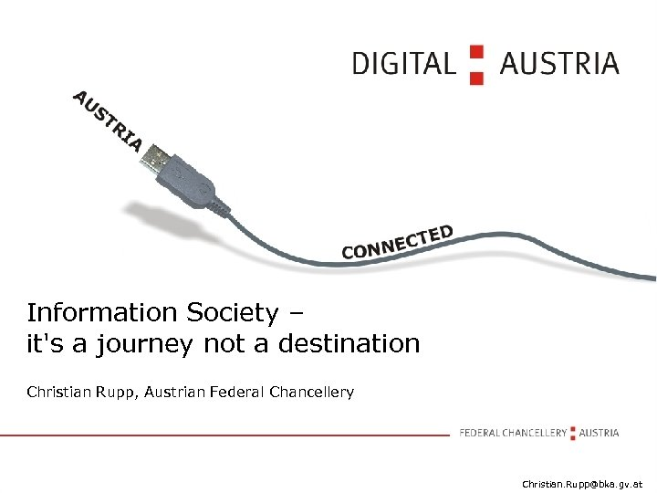 Information Society – it's a journey not a destination Christian Rupp, Austrian Federal Chancellery