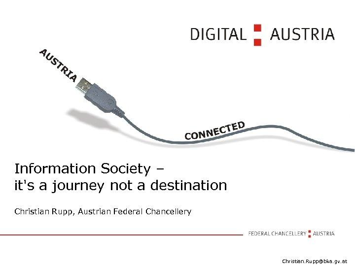 Information Society – it's a journey not a destination Christian Rupp, Austrian Federal Chancellery