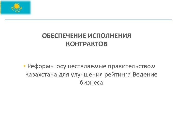 ОБЕСПЕЧЕНИЕ ИСПОЛНЕНИЯ КОНТРАКТОВ • Реформы осуществляемые правительством Казахстана для улучшения рейтинга Ведение бизнеса