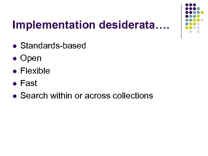 Implementation desiderata…. l l l Standards-based Open Flexible Fast Search within or across collections
