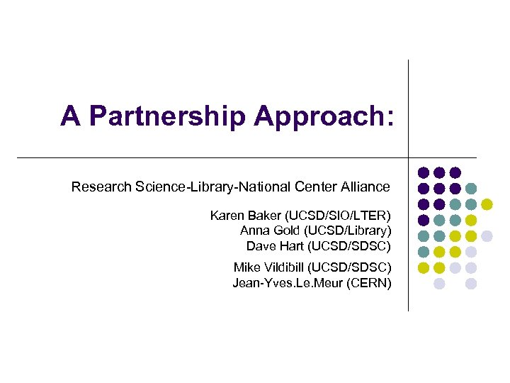 A Partnership Approach: Research Science-Library-National Center Alliance Karen Baker (UCSD/SIO/LTER) Anna Gold (UCSD/Library) Dave