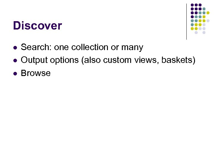 Discover l l l Search: one collection or many Output options (also custom views,