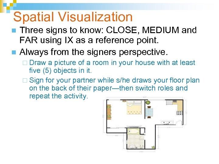 Spatial Visualization n n Three signs to know: CLOSE, MEDIUM and FAR using IX