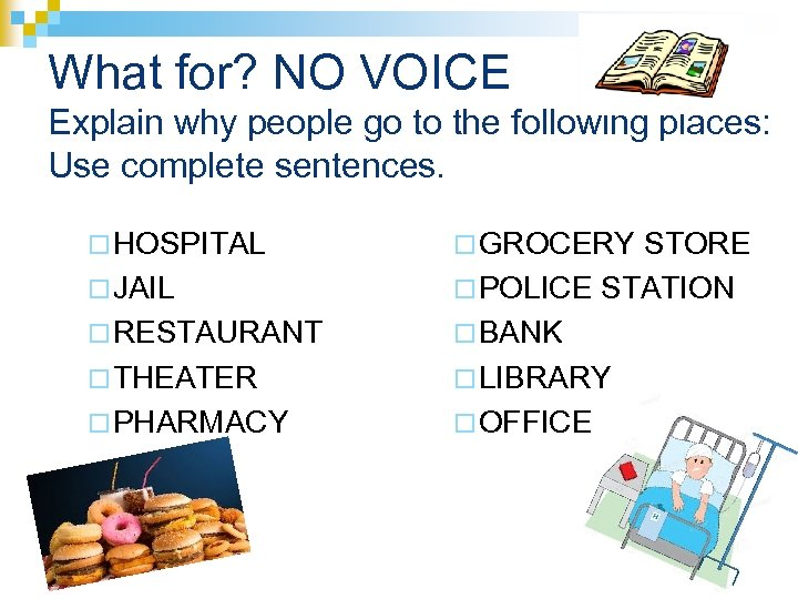 What for? NO VOICE Explain why people go to the following places: Use complete