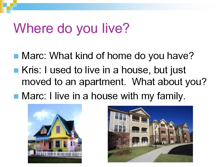 Where do you live? Marc: What kind of home do you have? n Kris: