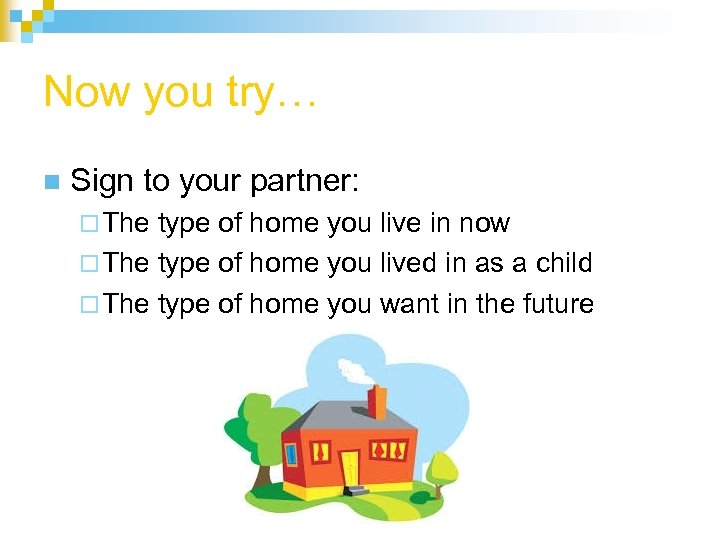 Now you try… n Sign to your partner: ¨ The type of home you