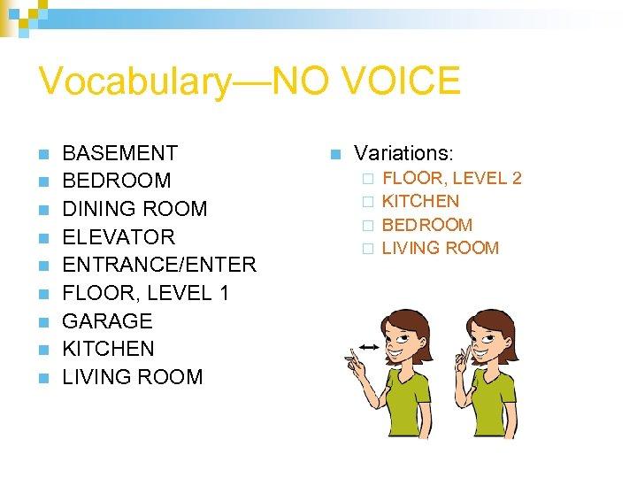 Vocabulary—NO VOICE n n n n n BASEMENT BEDROOM DINING ROOM ELEVATOR ENTRANCE/ENTER FLOOR,