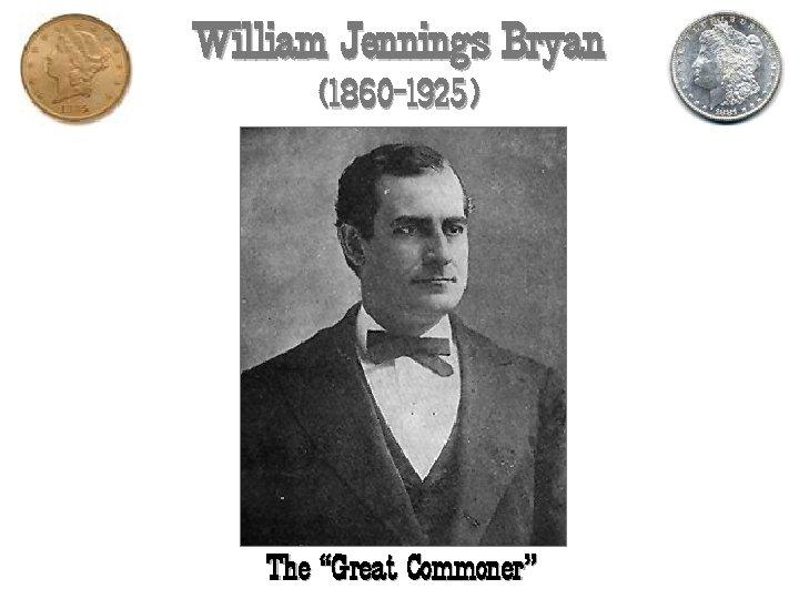 "William Jennings Bryan (1860 -1925) The ""Great Commoner"""