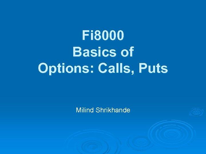 Fi 8000 Basics of Options: Calls, Puts Milind Shrikhande