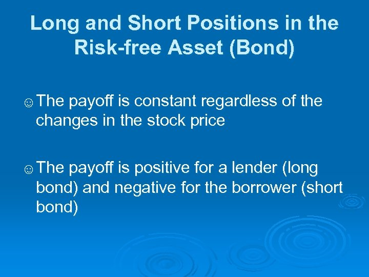 Long and Short Positions in the Risk-free Asset (Bond) ☺The payoff is constant regardless