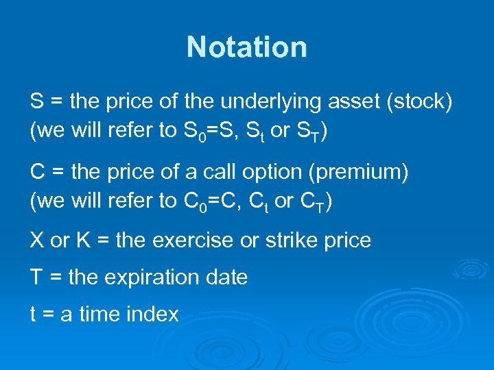 Notation S = the price of the underlying asset (stock) (we will refer to