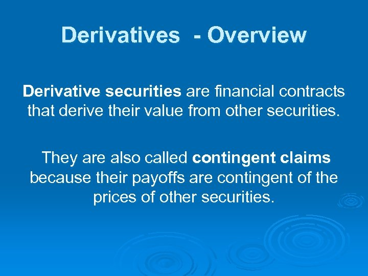 Derivatives - Overview Derivative securities are financial contracts that derive their value from other