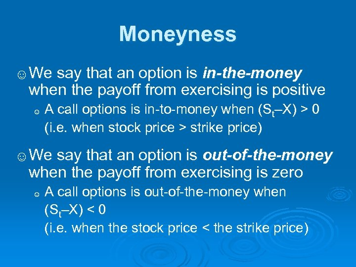 Moneyness ☺We say that an option is in-the-money when the payoff from exercising is