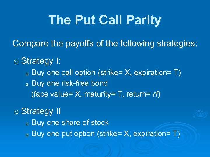 The Put Call Parity Compare the payoffs of the following strategies: ☺ Strategy I: