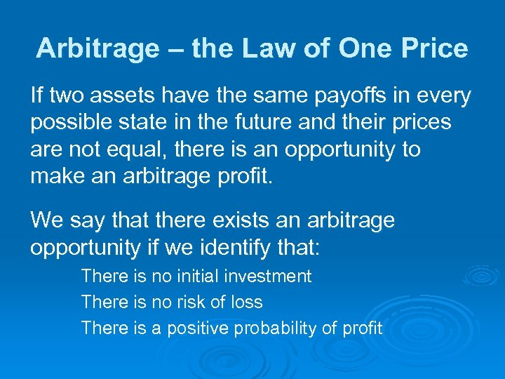 Arbitrage – the Law of One Price If two assets have the same payoffs