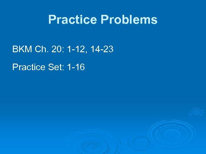 Practice Problems BKM Ch. 20: 1 -12, 14 -23 Practice Set: 1 -16