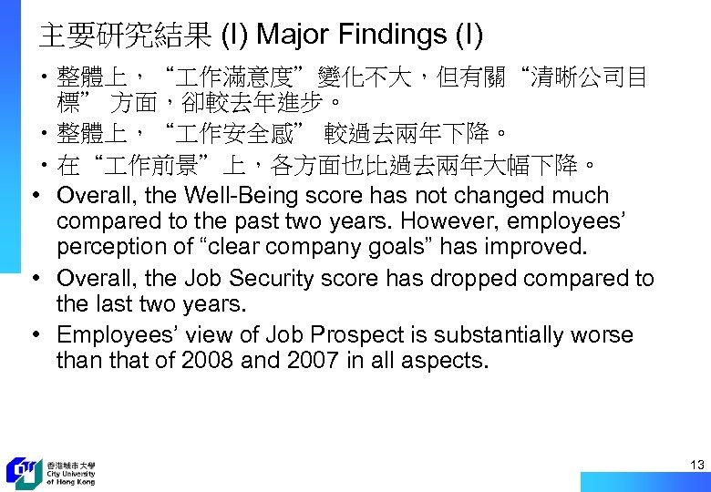 """主要研究結果 (I) Major Findings (I) • 整體上,"""" 作滿意度""""變化不大,但有關""""清晰公司目 標"""" 方面,卻較去年進步。 • 整體上,"""" 作安全感"""" 較過去兩年下降。"""