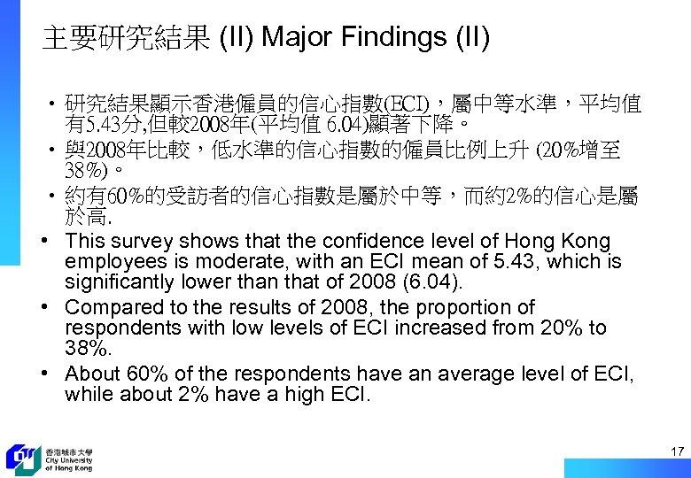 主要研究結果 (II) Major Findings (II) • 研究結果顯示香港僱員的信心指數(ECI),屬中等水準,平均值 有5. 43分, 但較2008年(平均值 6. 04)顯著下降。 • 與2008年比較,低水準的信心指數的僱員比例上升