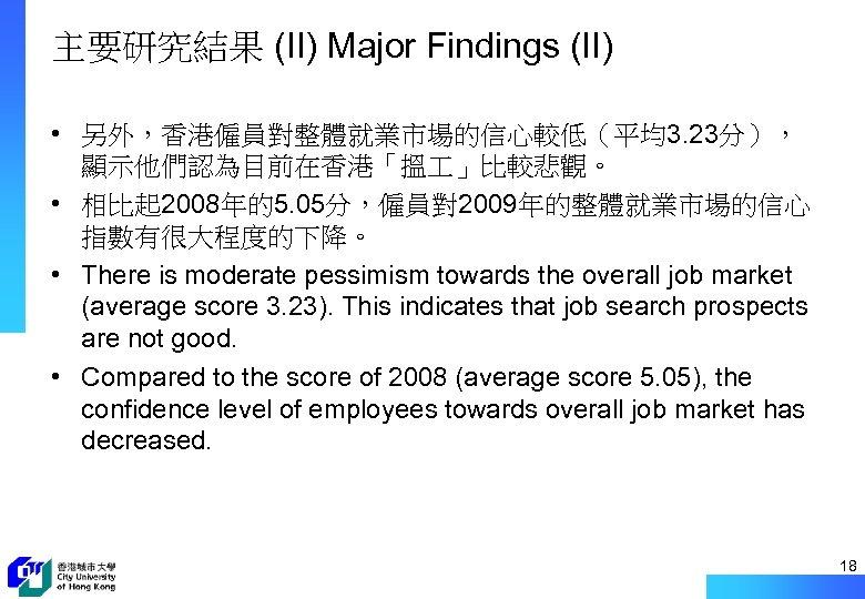 主要研究結果 (II) Major Findings (II) • 另外,香港僱員對整體就業市場的信心較低(平均3. 23分), 顯示他們認為目前在香港「搵 」比較悲觀。 • 相比起 2008年的5. 05分,僱員對2009年的整體就業市場的信心