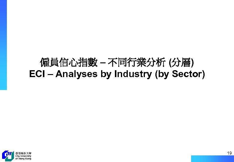 僱員信心指數 – 不同行業分析 (分層) ECI – Analyses by Industry (by Sector) 19