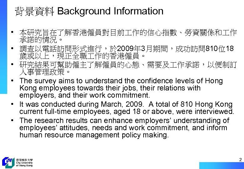 背景資料 Background Information • 本研究旨在了解香港僱員對目前 作的信心指數、勞資關係和 作 承諾的情況。 • 調查以電話訪問形式進行,於 2009年 3月期間,成功訪問 810位18 歲或以上,現正全職