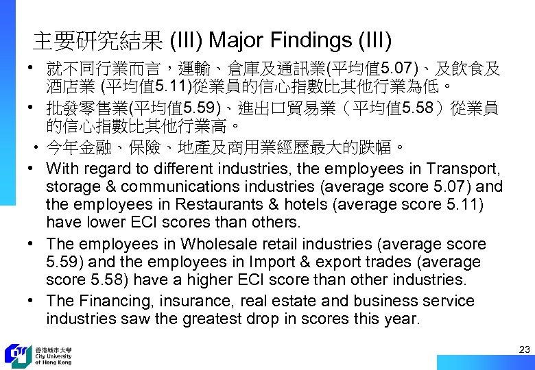 主要研究結果 (III) Major Findings (III) • 就不同行業而言,運輸、倉庫及通訊業(平均值 5. 07)、及飲食及 酒店業 (平均值 5. 11)從業員的信心指數比其他行業為低。 •