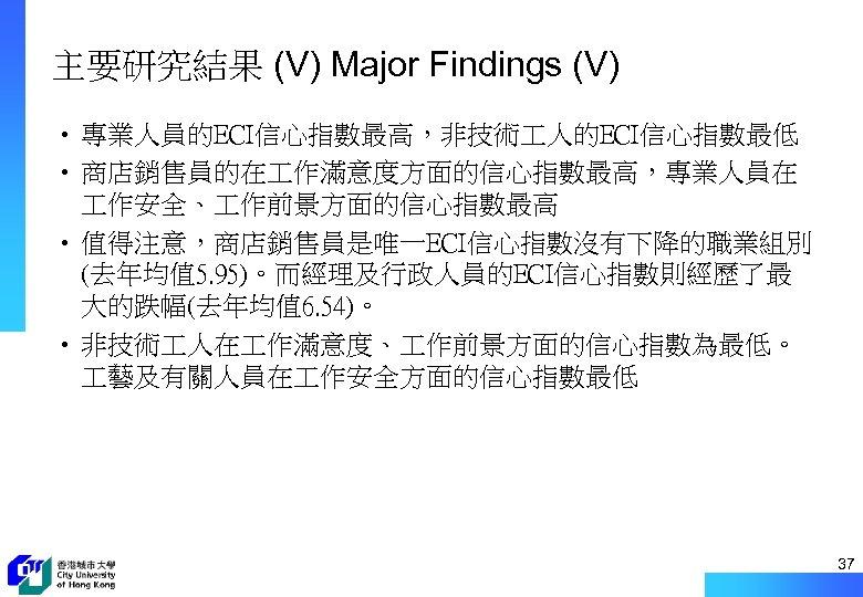 主要研究結果 (V) Major Findings (V) • 專業人員的ECI信心指數最高,非技術 人的ECI信心指數最低 • 商店銷售員的在 作滿意度方面的信心指數最高,專業人員在 作安全、 作前景方面的信心指數最高 •