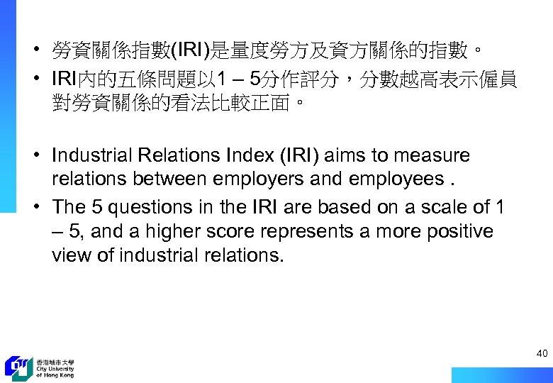 • 勞資關係指數(IRI)是量度勞方及資方關係的指數。 • IRI內的五條問題以 1 – 5分作評分,分數越高表示僱員 對勞資關係的看法比較正面。 • Industrial Relations Index (IRI)