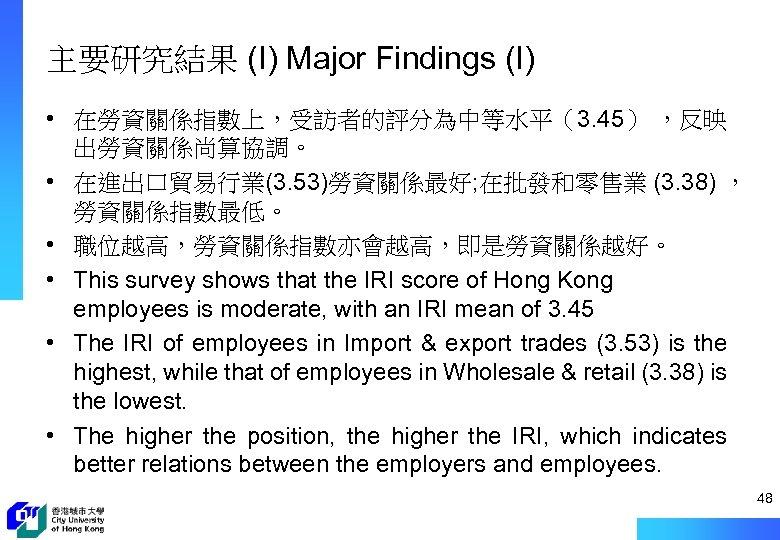 主要研究結果 (I) Major Findings (I) • 在勞資關係指數上,受訪者的評分為中等水平(3. 45) ,反映 出勞資關係尚算協調。 • 在進出口貿易行業(3. 53)勞資關係最好; 在批發和零售業