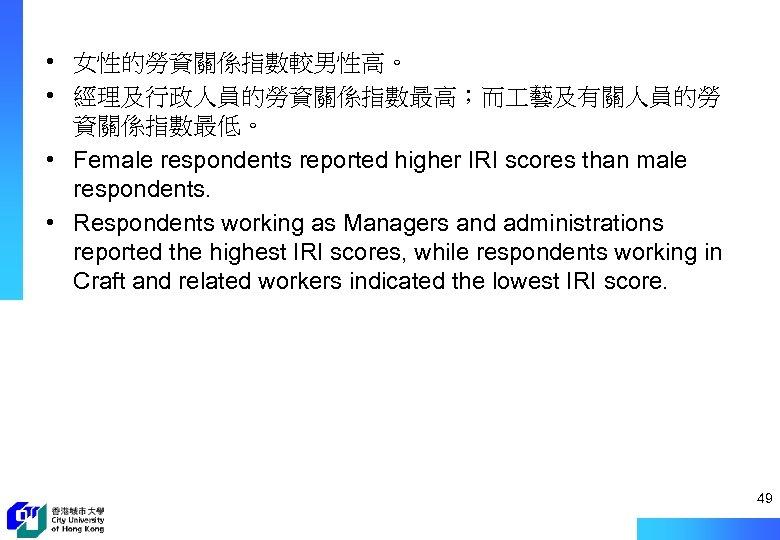 • 女性的勞資關係指數較男性高。 • 經理及行政人員的勞資關係指數最高;而 藝及有關人員的勞 資關係指數最低。 • Female respondents reported higher IRI scores