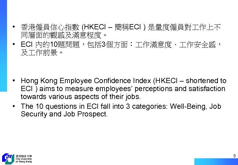 • 香港僱員信心指數 (HKECI – 簡稱ECI ) 是量度僱員對 作上不 同層面的觀感及滿意程度。 • ECI 內的10題問題,包括 3個方面: