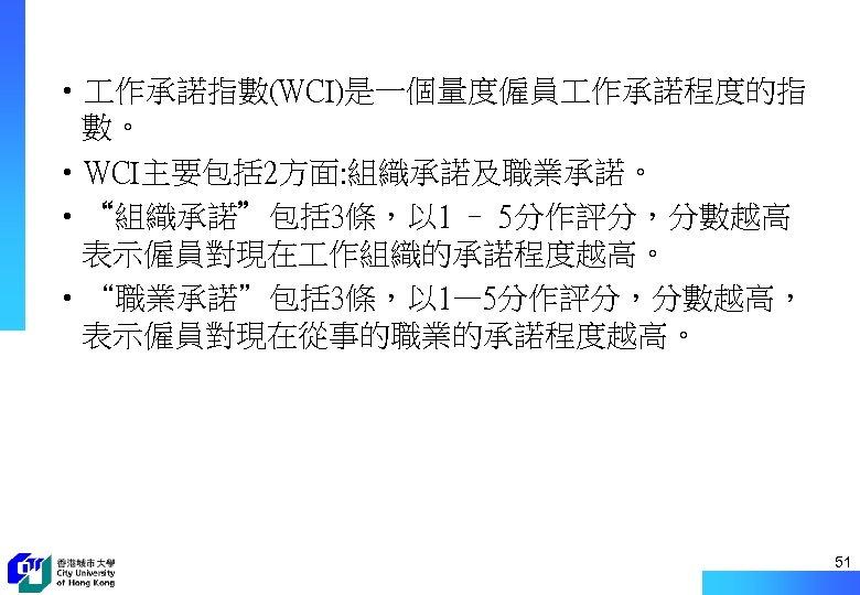 """• 作承諾指數(WCI)是一個量度僱員 作承諾程度的指 數。 • WCI主要包括 2方面: 組織承諾及職業承諾。 • """"組織承諾""""包括 3條,以 1 –"""