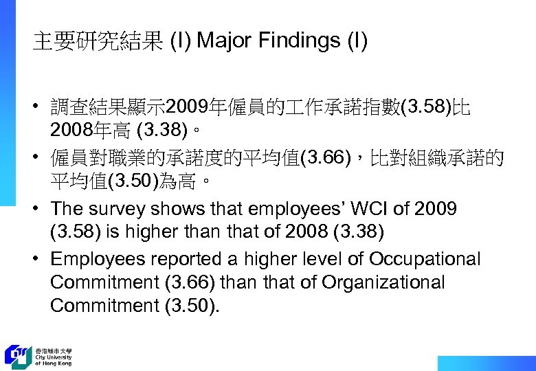 主要研究結果 (I) Major Findings (I) • 調查結果顯示 2009年僱員的 作承諾指數(3. 58)比 2008年高 (3. 38)。 •