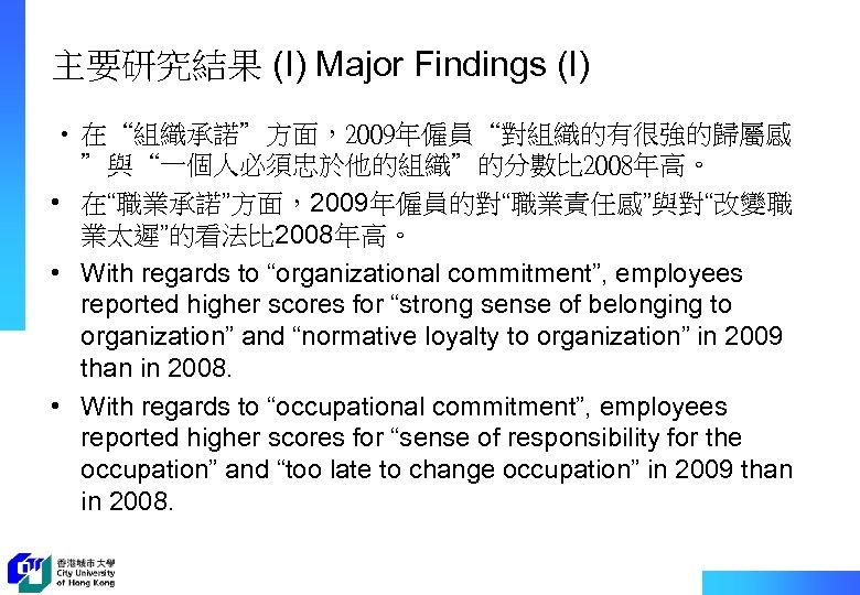 """主要研究結果 (I) Major Findings (I) • 在""""組織承諾""""方面,2009年僱員""""對組織的有很強的歸屬感 """"與""""一個人必須忠於他的組織""""的分數比 2008年高。 • 在""""職業承諾""""方面,2009年僱員的對""""職業責任感""""與對""""改變職 業太遲""""的看法比 2008年高。 •"""