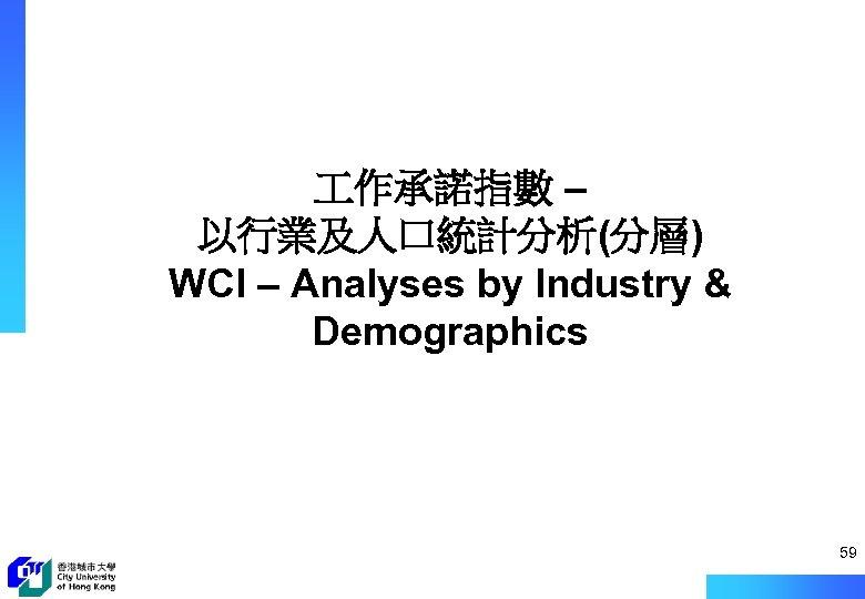 作承諾指數 – 以行業及人口統計分析(分層) WCI – Analyses by Industry & Demographics 59