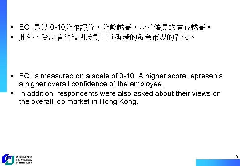 • ECI 是以 0 -10分作評分,分數越高,表示僱員的信心越高。 • 此外,受訪者也被問及對目前香港的就業市場的看法。 • ECI is measured on a