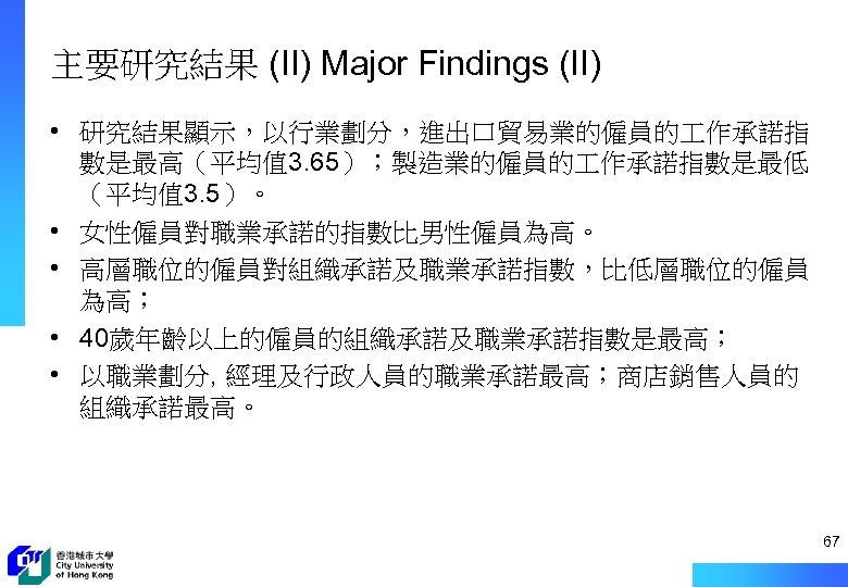 主要研究結果 (II) Major Findings (II) • 研究結果顯示,以行業劃分,進出口貿易業的僱員的 作承諾指 數是最高(平均值 3. 65);製造業的僱員的 作承諾指數是最低 (平均值 3.
