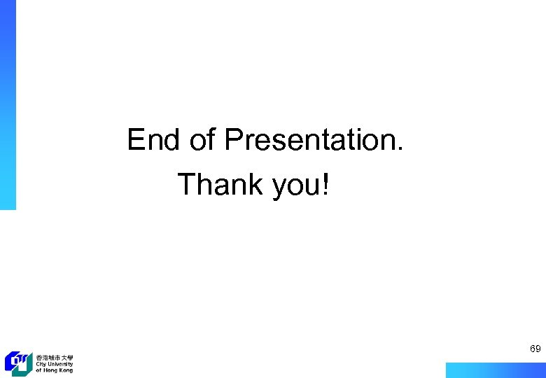 End of Presentation. Thank you! 69