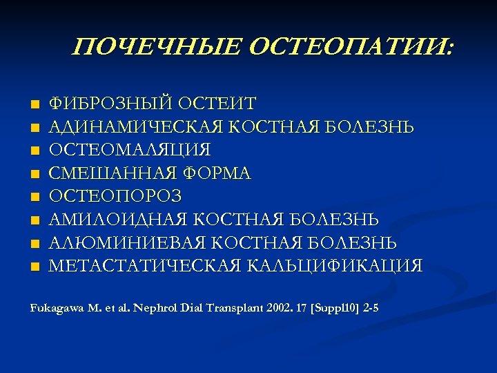 ПОЧЕЧНЫЕ ОСТЕОПАТИИ: n n n n ФИБРОЗНЫЙ ОСТЕИТ АДИНАМИЧЕСКАЯ КОСТНАЯ БОЛЕЗНЬ ОСТЕОМАЛЯЦИЯ СМЕШАННАЯ ФОРМА