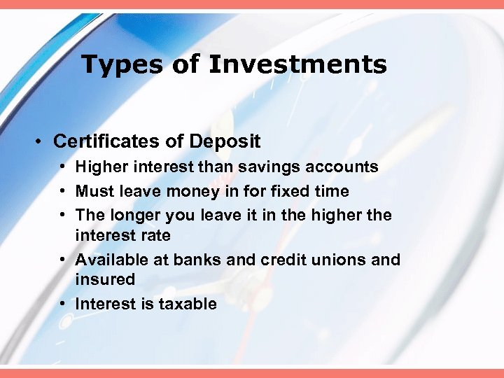 Types of Investments • Certificates of Deposit • Higher interest than savings accounts •