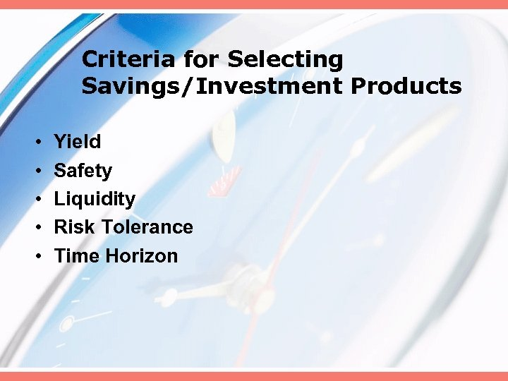 Criteria for Selecting Savings/Investment Products • • • Yield Safety Liquidity Risk Tolerance Time