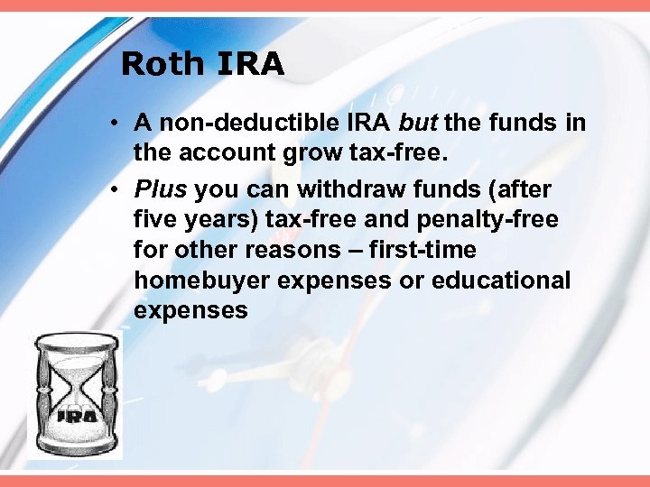Roth IRA • A non-deductible IRA but the funds in the account grow tax-free.