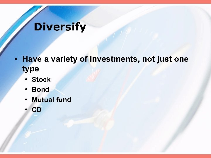 Diversify • Have a variety of investments, not just one type • • Stock