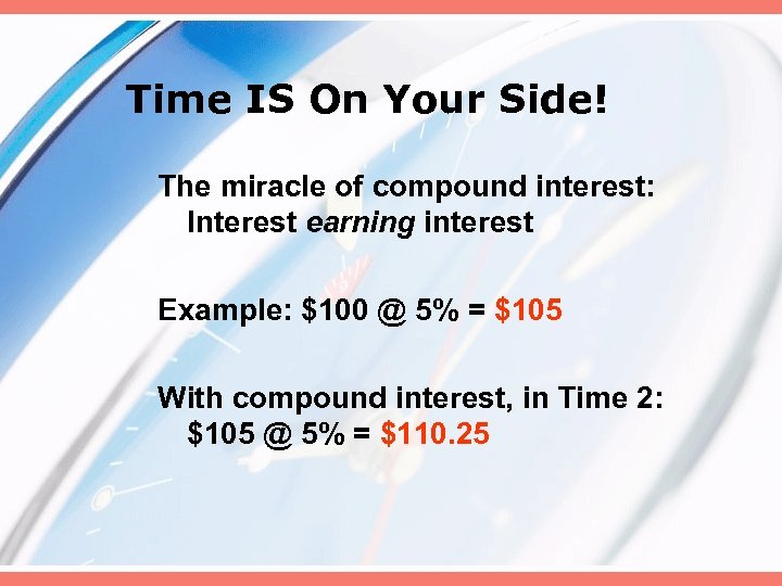 Time IS On Your Side! The miracle of compound interest: Interest earning interest Example: