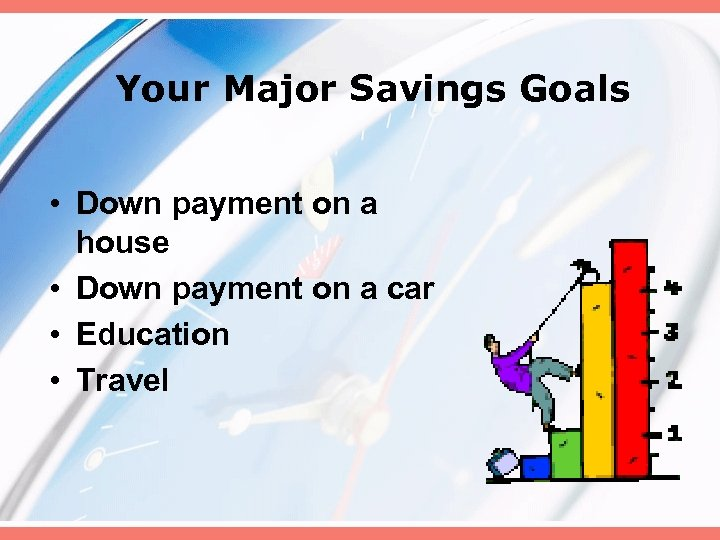 Your Major Savings Goals • Down payment on a house • Down payment on