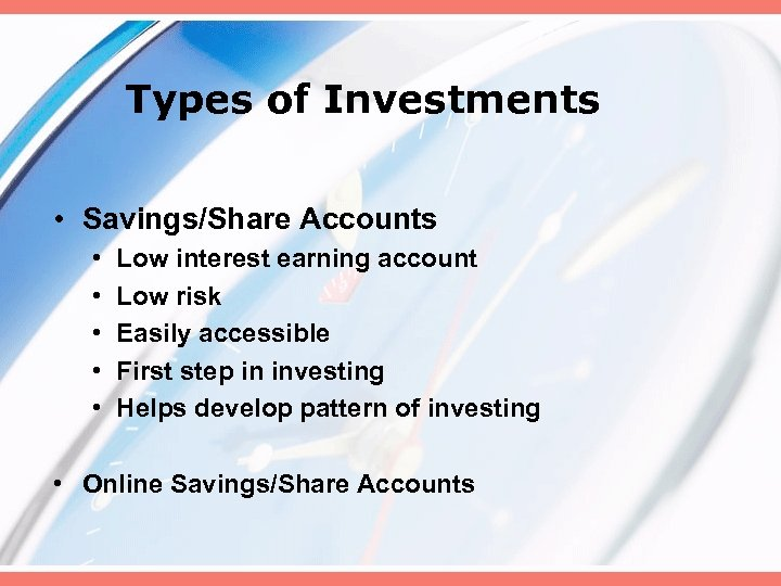Types of Investments • Savings/Share Accounts • • • Low interest earning account Low