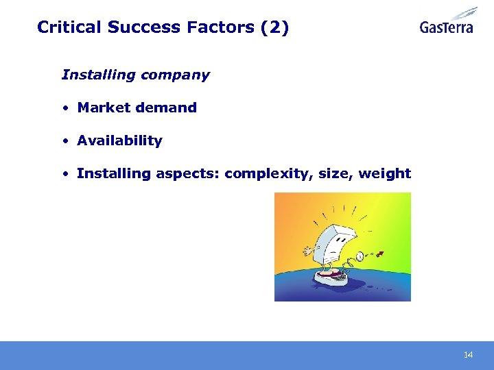 Critical Success Factors (2) Installing company • Market demand • Availability • Installing aspects: