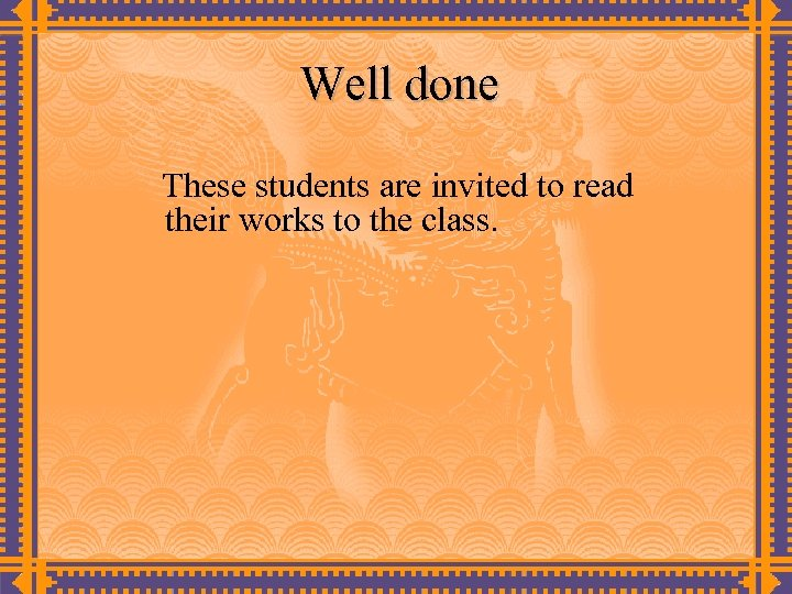 Well done These students are invited to read their works to the class.