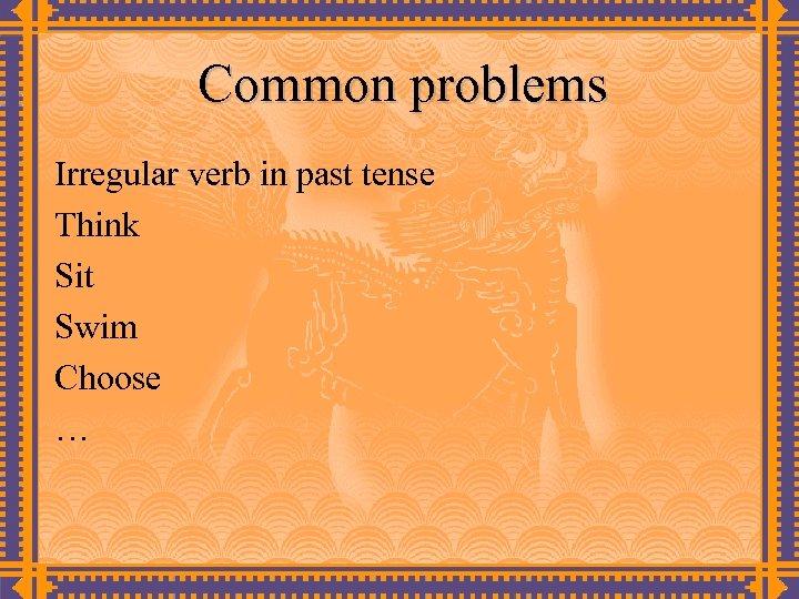 Common problems Irregular verb in past tense Think Sit Swim Choose …